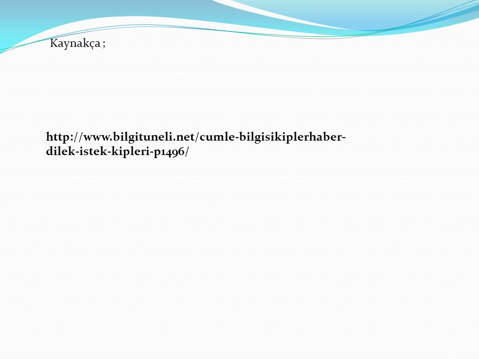 http://www.bilgituneli.net/cumle-bilgisikiplerhaber- dilek-istek-kipleri-p1496/ Kaynakça ;