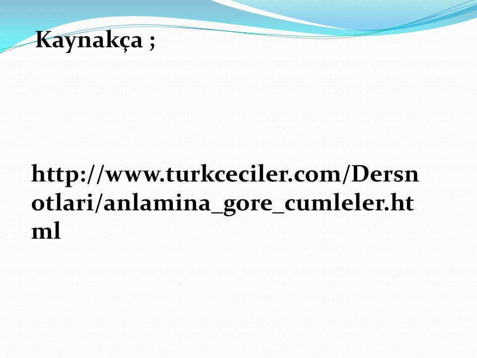 http://www.turkceciler.com/Dersn otlari/anlamina_gore_cumleler.ht ml Kaynakça ;