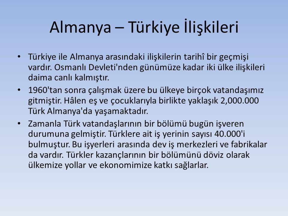 Almanya – Türkiye İlişkileri Türkiye ile Almanya arasındaki ilişkilerin tarihî bir geçmişi vardır. Osmanlı Devleti'nden günümüze kadar iki ülke ilişki