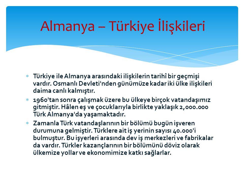  Türkiye ile Almanya arasındaki ilişkilerin tarihî bir geçmişi vardır. Osmanlı Devleti'nden günümüze kadar iki ülke ilişkileri daima canlı kalmıştır.