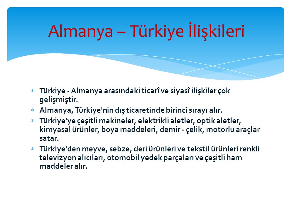  Türkiye - Almanya arasındaki ticarî ve siyasî ilişkiler çok gelişmiştir.  Almanya, Türkiye'nin dış ticaretinde birinci sırayı alır.  Türkiye'ye çe