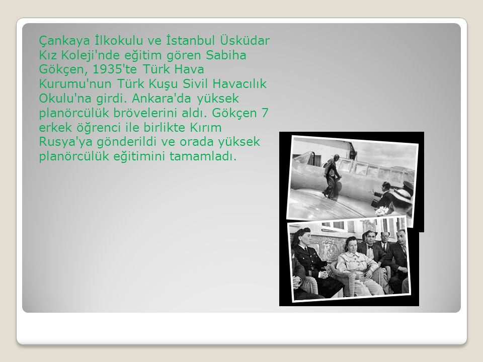Çankaya İlkokulu ve İstanbul Üsküdar Kız Koleji'nde eğitim gören Sabiha Gökçen, 1935'te Türk Hava Kurumu'nun Türk Kuşu Sivil Havacılık Okulu'na girdi.