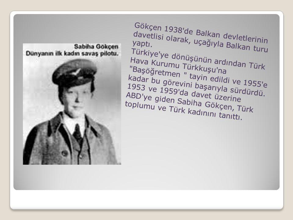 Gökçen 1938'de Balkan devletlerinin davetlisi olarak, uçağıyla Balkan turu yaptı. Türkiye'ye dönüşünün ardından Türk Hava Kurumu Türkkuşu'na