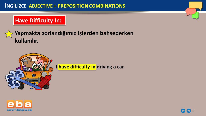 10 Have Difficulty In: Yapmakta zorlandığımız işlerden bahsederken kullanılır. I have difficulty in driving a car. İNGİLİZCE ADJECTIVE + PREPOSITION C