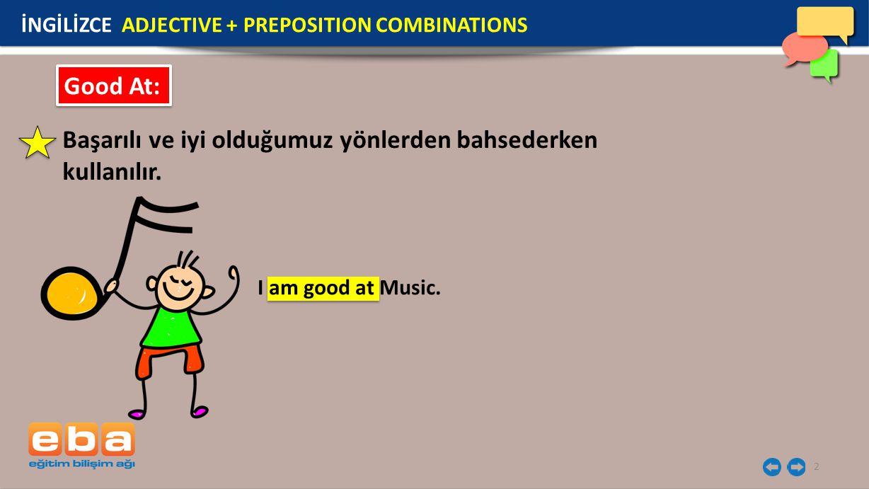 2 Good At: Başarılı ve iyi olduğumuz yönlerden bahsederken kullanılır. I am good at Music. İNGİLİZCE ADJECTIVE + PREPOSITION COMBINATIONS