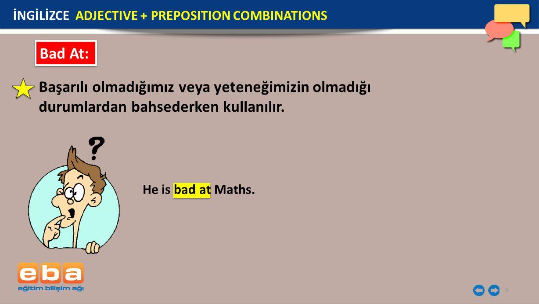 3 Bad At: Başarılı olmadığımız veya yeteneğimizin olmadığı durumlardan bahsederken kullanılır. He is bad at Maths. İNGİLİZCE ADJECTIVE + PREPOSITION C