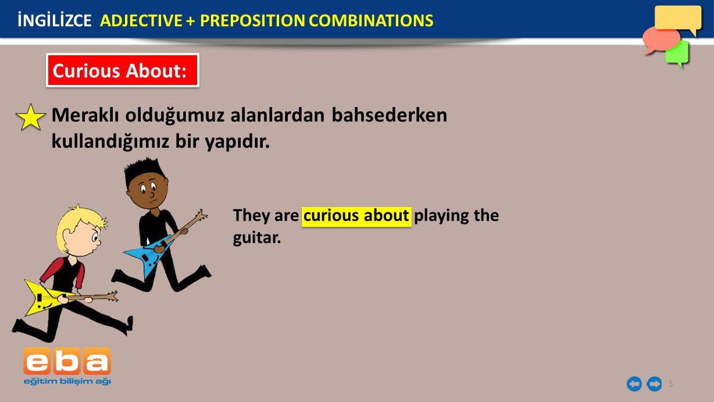 5 Curious About: Meraklı olduğumuz alanlardan bahsederken kullandığımız bir yapıdır. They are curious about playing the guitar. İNGİLİZCE ADJECTIVE +