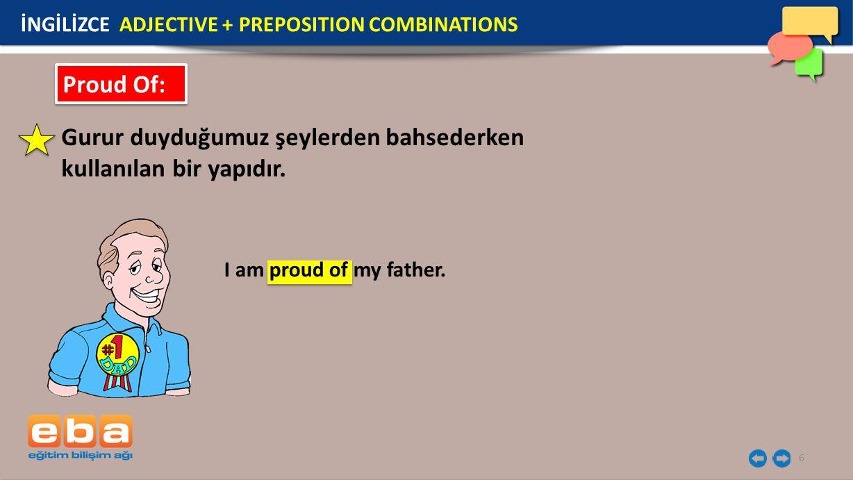6 Proud Of: Gurur duyduğumuz şeylerden bahsederken kullanılan bir yapıdır. I am proud of my father. İNGİLİZCE ADJECTIVE + PREPOSITION COMBINATIONS