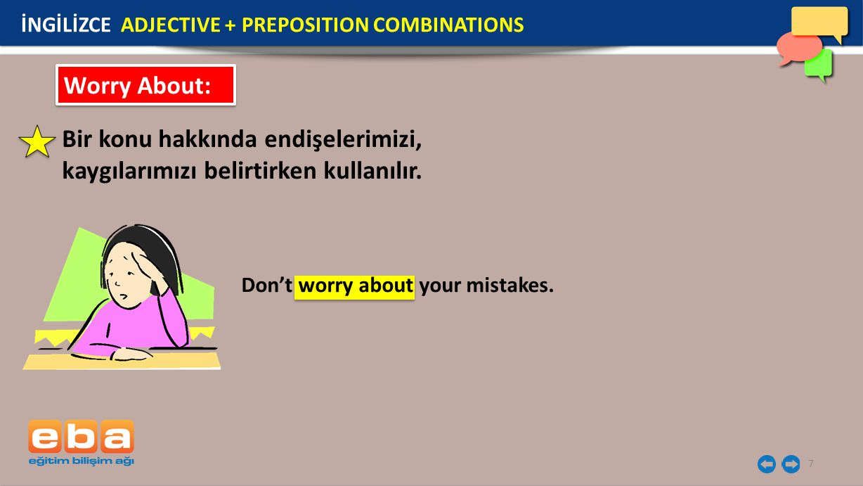 7 Worry About: Bir konu hakkında endişelerimizi, kaygılarımızı belirtirken kullanılır. Don't worry about your mistakes. İNGİLİZCE ADJECTIVE + PREPOSIT