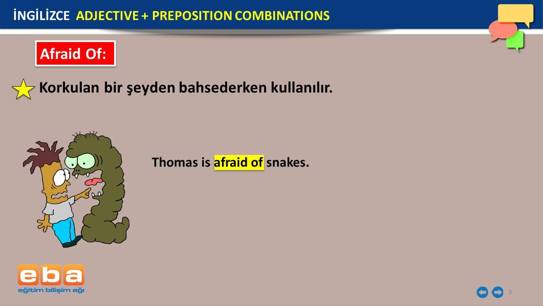 8 Afraid Of: Korkulan bir şeyden bahsederken kullanılır. Thomas is afraid of snakes. İNGİLİZCE ADJECTIVE + PREPOSITION COMBINATIONS