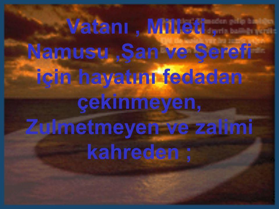Vatanı, Milleti, Namusu,Şan ve Şerefi için hayatını fedadan çekinmeyen, Zulmetmeyen ve zalimi kahreden ;