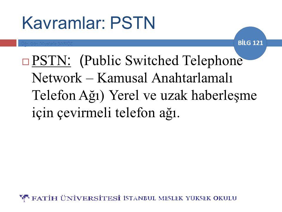 BİLG 121 Kavramlar: PSTN  PSTN : ( Public Switched Telephone Network – Kamusal Anahtarlamalı Telefon Ağı) Yerel ve uzak haberleşme için çevirmeli tel