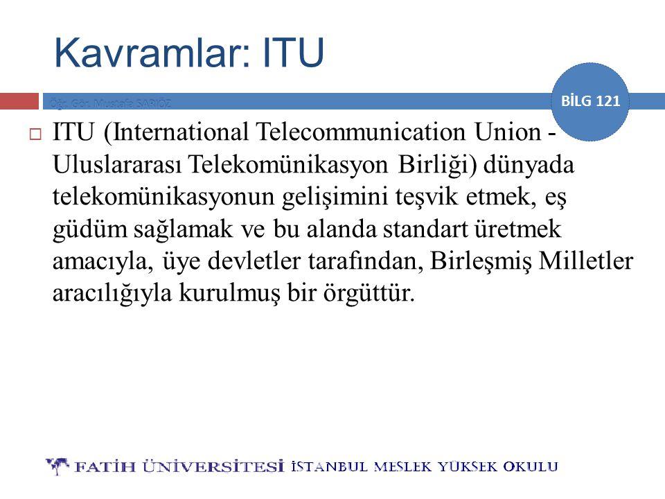 BİLG 121 Kavramlar: ITU  ITU (International Telecommunication Union - Uluslararası Telekomünikasyon Birliği) dünyada telekomünikasyonun gelişimini te
