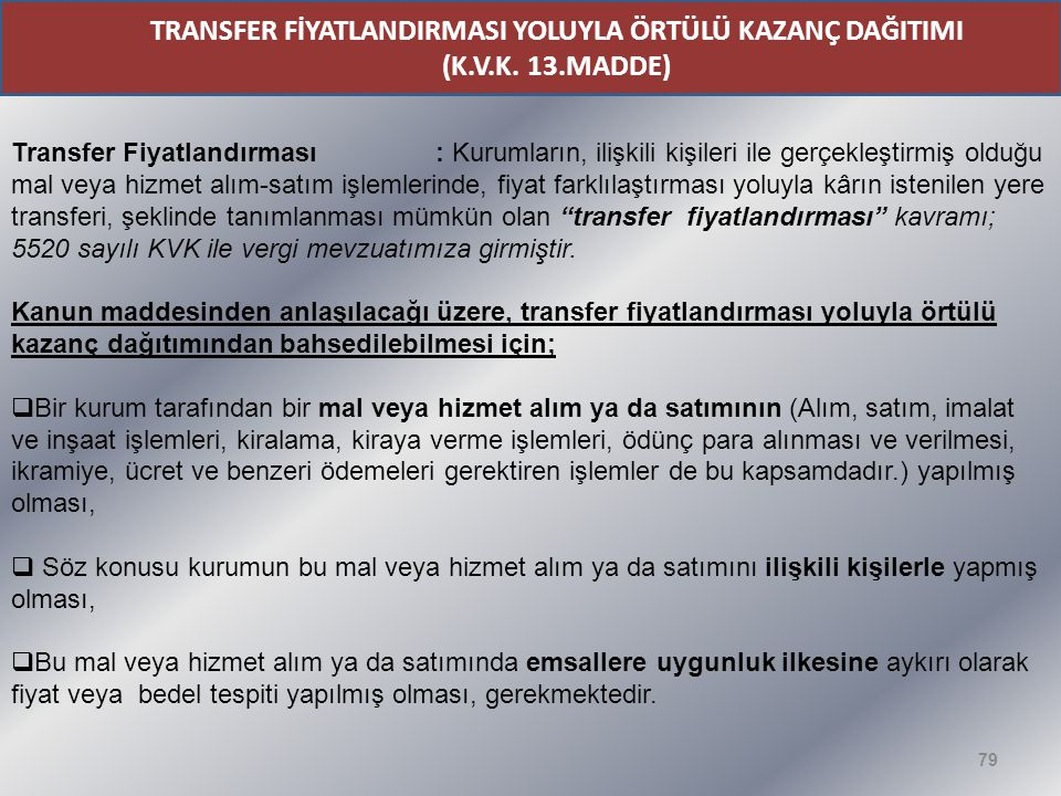 79 TRANSFER FİYATLANDIRMASI YOLUYLA ÖRTÜLÜ KAZANÇ DAĞITIMI (K.V.K. 13.MADDE) Transfer Fiyatlandırması : Kurumların, ilişkili kişileri ile gerçekleştir