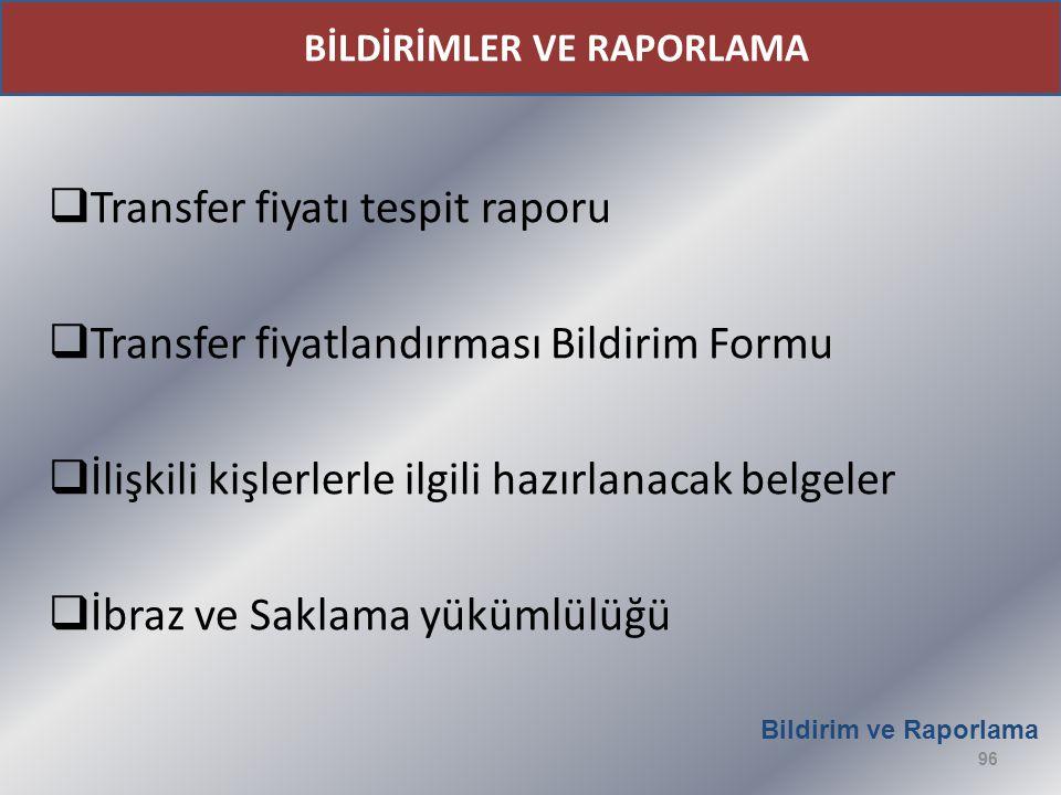  Transfer fiyatı tespit raporu  Transfer fiyatlandırması Bildirim Formu  İlişkili kişlerlerle ilgili hazırlanacak belgeler  İbraz ve Saklama yükümlülüğü Bildirim ve Raporlama 96 BİLDİRİMLER VE RAPORLAMA