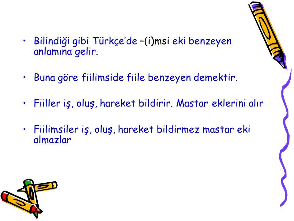 Bilindiği gibi Türkçe'de –(i)msi eki benzeyen anlamına gelir. Buna göre fiilimside fiile benzeyen demektir. Fiiller iş, oluş, hareket bildirir. Mastar