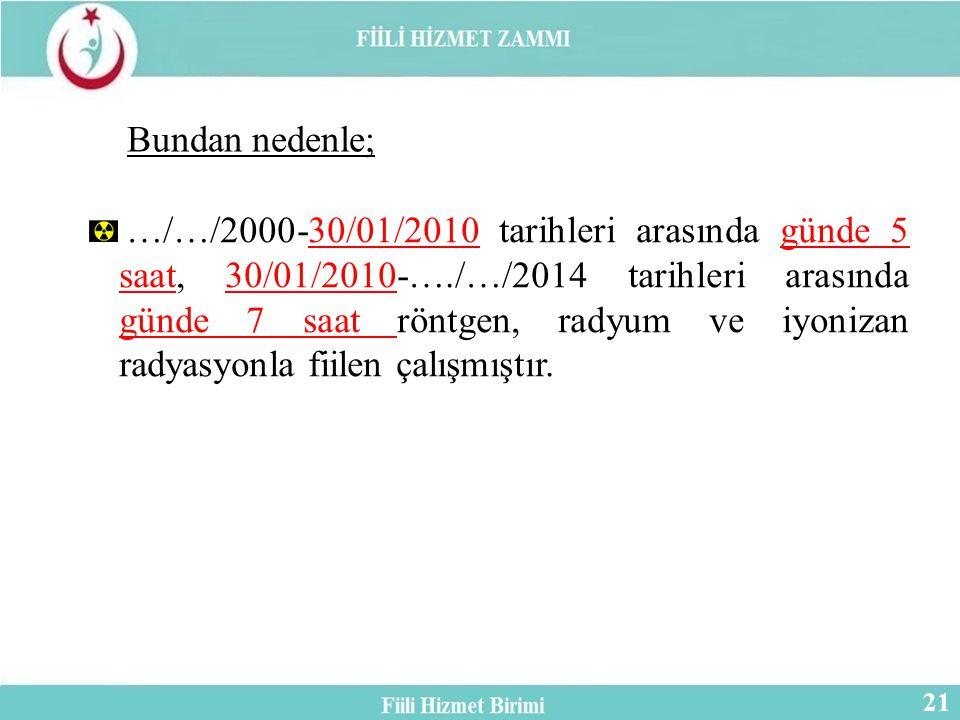 …/…/2000-30/01/2010 tarihleri arasında günde 5 saat, 30/01/2010-…./…/2014 tarihleri arasında günde 7 saat röntgen, radyum ve iyonizan radyasyonla fiilen çalışmıştır.