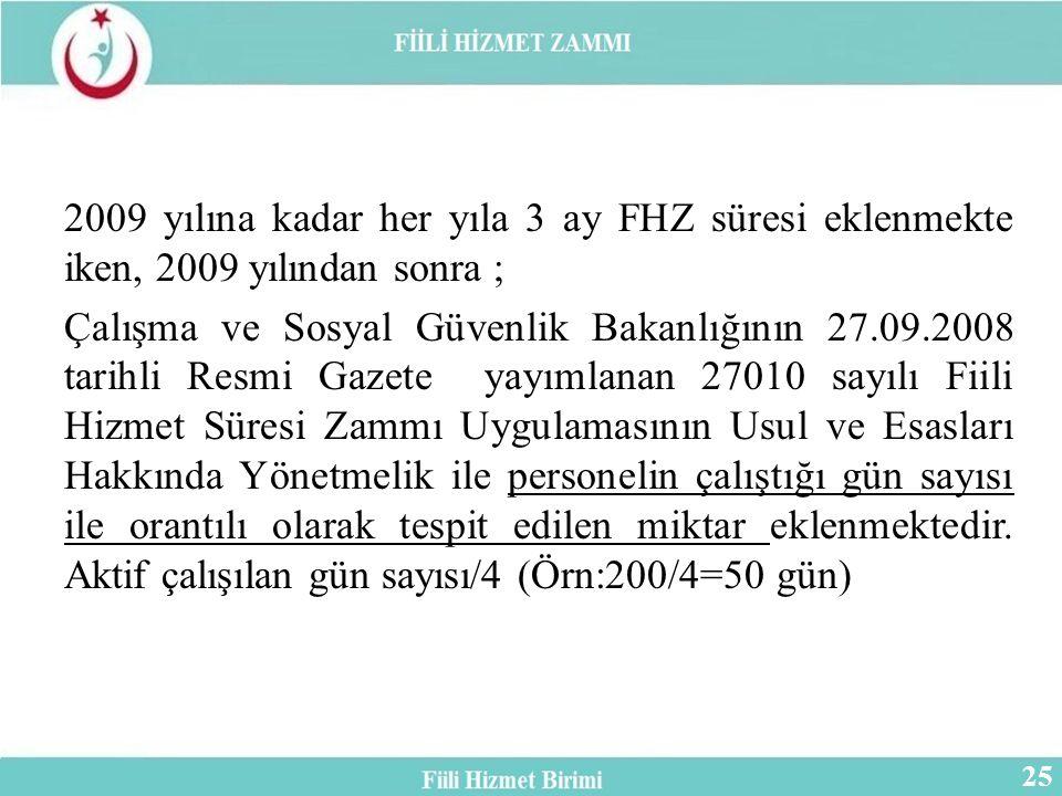 2009 yılına kadar her yıla 3 ay FHZ süresi eklenmekte iken, 2009 yılından sonra ; Çalışma ve Sosyal Güvenlik Bakanlığının 27.09.2008 tarihli Resmi Gazete yayımlanan 27010 sayılı Fiili Hizmet Süresi Zammı Uygulamasının Usul ve Esasları Hakkında Yönetmelik ile personelin çalıştığı gün sayısı ile orantılı olarak tespit edilen miktar eklenmektedir.