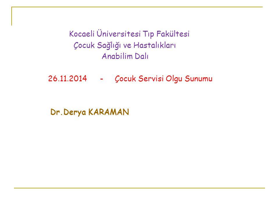 Kocaeli Üniversitesi Tıp Fakültesi Çocuk Sağlığı ve Hastalıkları Anabilim Dalı 26.11.2014 - Çocuk Servisi Olgu Sunumu Dr.Derya KARAMAN