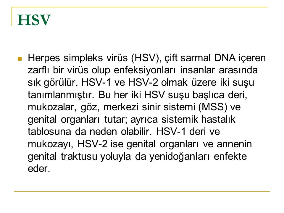 HSV Herpes simpleks virüs (HSV), çift sarmal DNA içeren zarflı bir virüs olup enfeksiyonları insanlar arasında sık görülür.