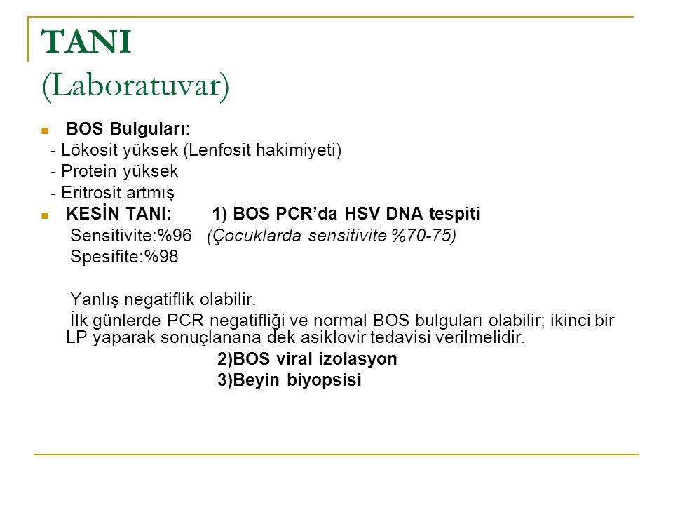TANI (Laboratuvar) BOS Bulguları: - Lökosit yüksek (Lenfosit hakimiyeti) - Protein yüksek - Eritrosit artmış KESİN TANI: 1) BOS PCR'da HSV DNA tespiti Sensitivite:%96 (Çocuklarda sensitivite %70-75) Spesifite:%98 Yanlış negatiflik olabilir.