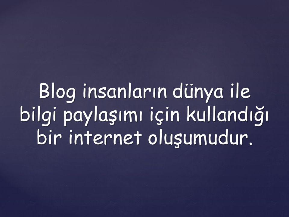 Blog insanların dünya ile bilgi paylaşımı için kullandığı bir internet oluşumudur.