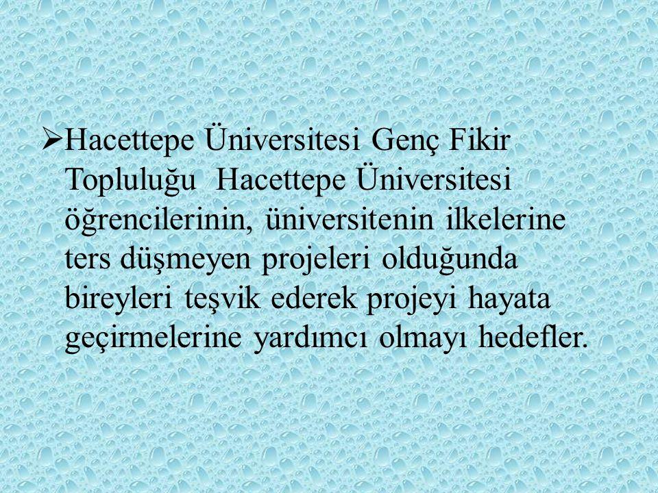  Hacettepe Üniversitesi Genç Fikir Topluluğu Hacettepe Üniversitesi öğrencilerinin, üniversitenin ilkelerine ters düşmeyen projeleri olduğunda bireyl