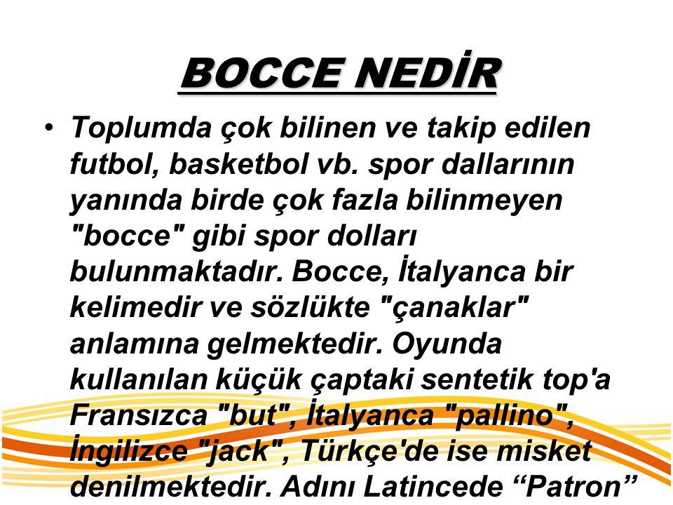 BOCCE NEDİR Toplumda çok bilinen ve takip edilen futbol, basketbol vb. spor dallarının yanında birde çok fazla bilinmeyen