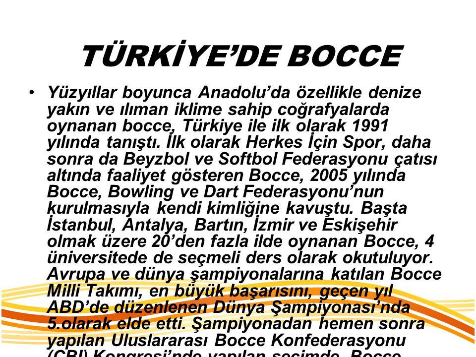 TÜRKİYE'DE BOCCE Yüzyıllar boyunca Anadolu'da özellikle denize yakın ve ılıman iklime sahip coğrafyalarda oynanan bocce, Türkiye ile ilk olarak 1991 y