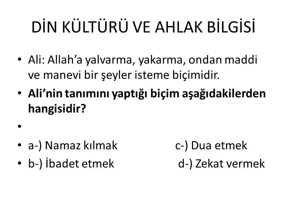 DİN KÜLTÜRÜ VE AHLAK BİLGİSİ Ali: Allah'a yalvarma, yakarma, ondan maddi ve manevi bir şeyler isteme biçimidir.