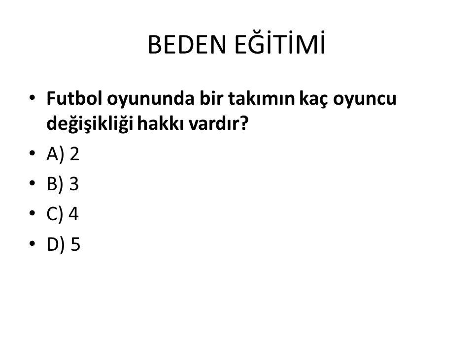 BEDEN EĞİTİMİ Futbol oyununda bir takımın kaç oyuncu değişikliği hakkı vardır? A) 2 B) 3 C) 4 D) 5