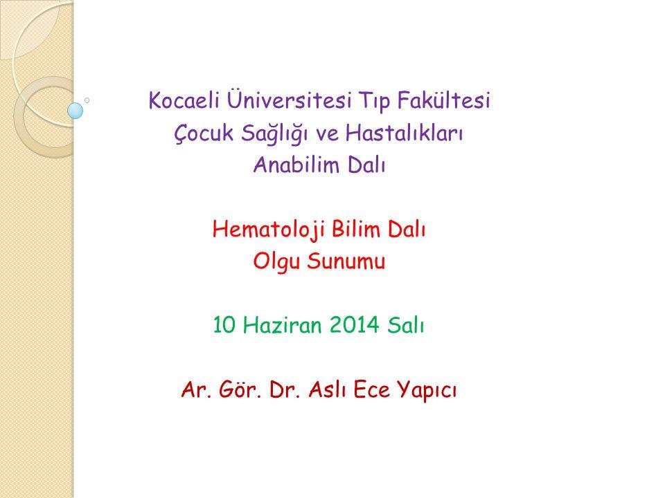 Kocaeli Üniversitesi Tıp Fakültesi Çocuk Sağlığı ve Hastalıkları Anabilim Dalı Hematoloji Bilim Dalı Olgu Sunumu 10 Haziran 2014 Salı Ar. Gör. Dr. Asl