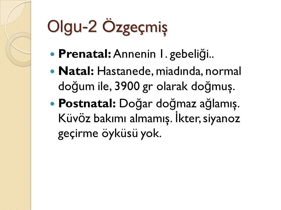 Olgu-2 Özgeçmiş Prenatal: Annenin 1. gebeli ğ i.. Natal: Hastanede, miadında, normal do ğ um ile, 3900 gr olarak do ğ muş. Postnatal: Do ğ ar do ğ maz