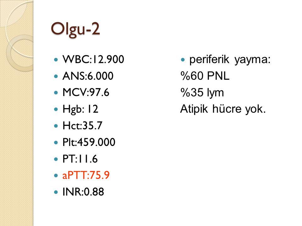Olgu-2 WBC:12.900 ANS:6.000 MCV:97.6 Hgb: 12 Hct:35.7 Plt:459.000 PT:11.6 aPTT:75.9 INR:0.88 periferik yayma: %60 PNL %35 lym Atipik hücre yok.