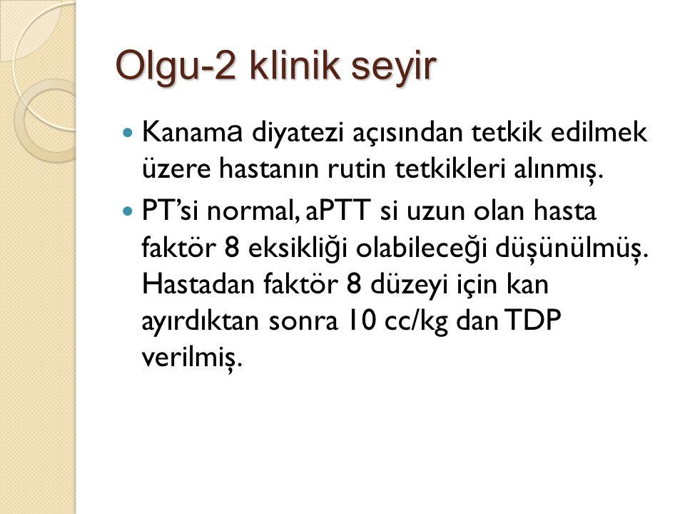 Olgu-2 klinik seyir Kanam a diyatezi açısından tetkik edilmek üzere hastanın rutin tetkikleri alınmış. PT'si normal, aPTT si uzun olan hasta faktör 8