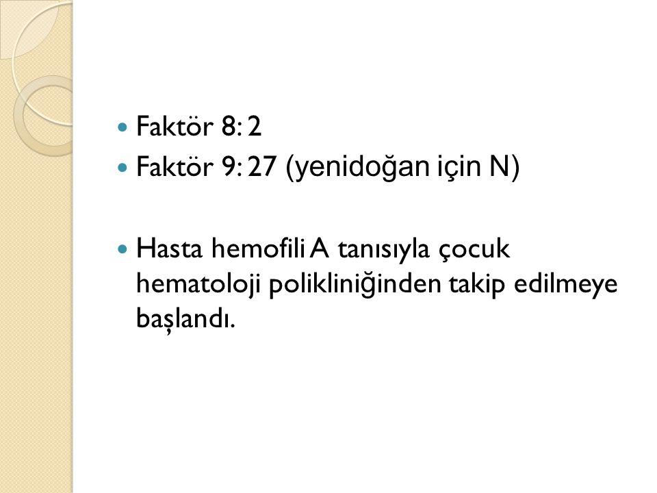 Faktör 8: 2 Faktör 9: 27 (yenidoğan için N) Hasta hemofili A tanısıyla çocuk hematoloji poliklini ğ inden takip edilmeye başlandı.