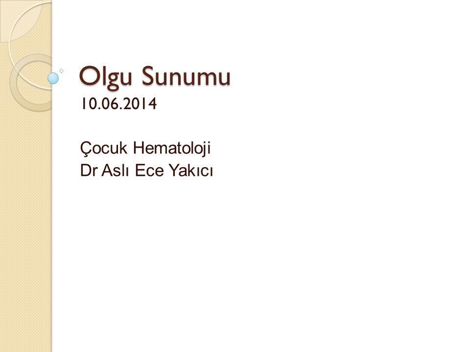 Olgu Sunumu 10.06.2014 Çocuk Hematoloji Dr Aslı Ece Yakıcı