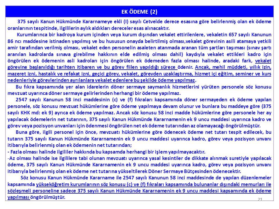 21 EK ÖDEME (2) 375 sayılı Kanun Hükmünde Kararnameye ekli (I) sayılı Cetvelde derece esasına göre belirlenmiş olan ek ödeme oranlarının tespitinde, i