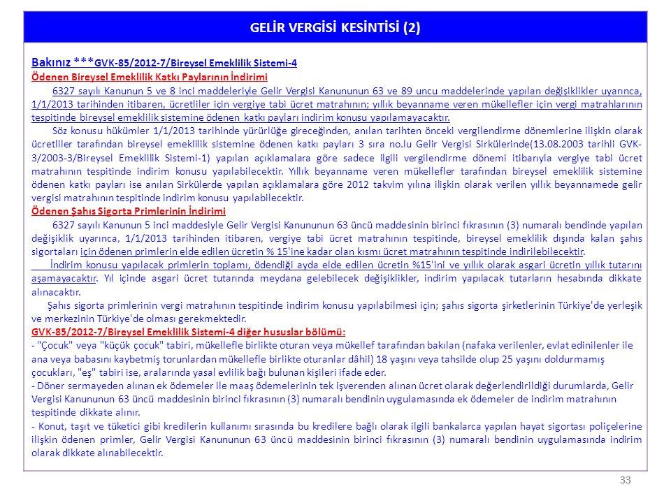 33 GELİR VERGİSİ KESİNTİSİ (2) Bakınız *** GVK-85/2012-7/Bireysel Emeklilik Sistemi-4 Ödenen Bireysel Emeklilik Katkı Paylarının İndirimi 6327 sayılı