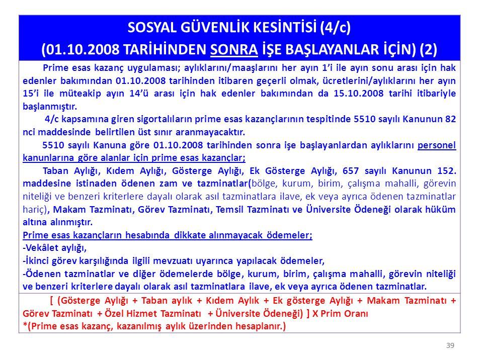 39 SOSYAL GÜVENLİK KESİNTİSİ (4/c) (01.10.2008 TARİHİNDEN SONRA İŞE BAŞLAYANLAR İÇİN) (2) Prime esas kazanç uygulaması; aylıklarını/maaşlarını her ayı