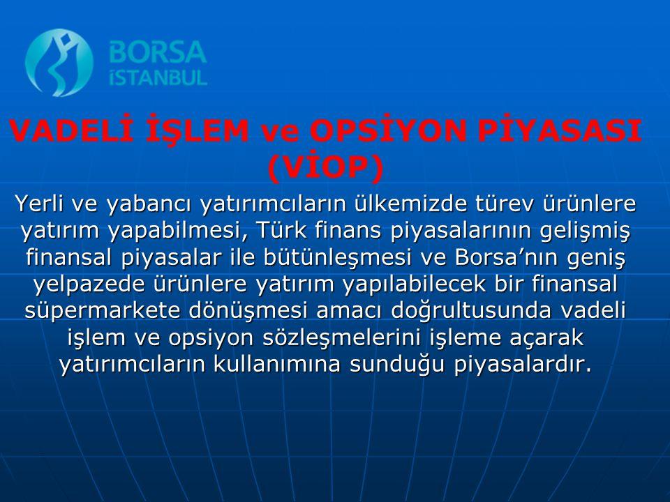 VADELİ İŞLEM ve OPSİYON PİYASASI (VİOP) Yerli ve yabancı yatırımcıların ülkemizde türev ürünlere yatırım yapabilmesi, Türk finans piyasalarının gelişm