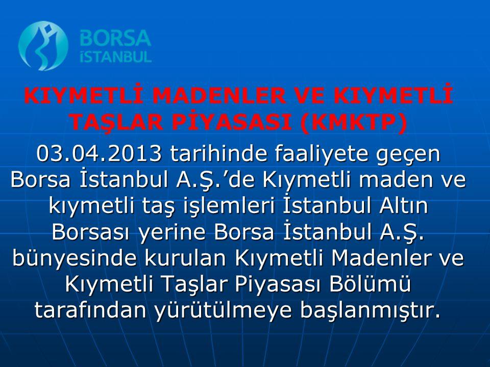 KIYMETLİ MADENLER VE KIYMETLİ TAŞLAR PİYASASI (KMKTP) 03.04.2013 tarihinde faaliyete geçen Borsa İstanbul A.Ş.'de Kıymetli maden ve kıymetli taş işlem
