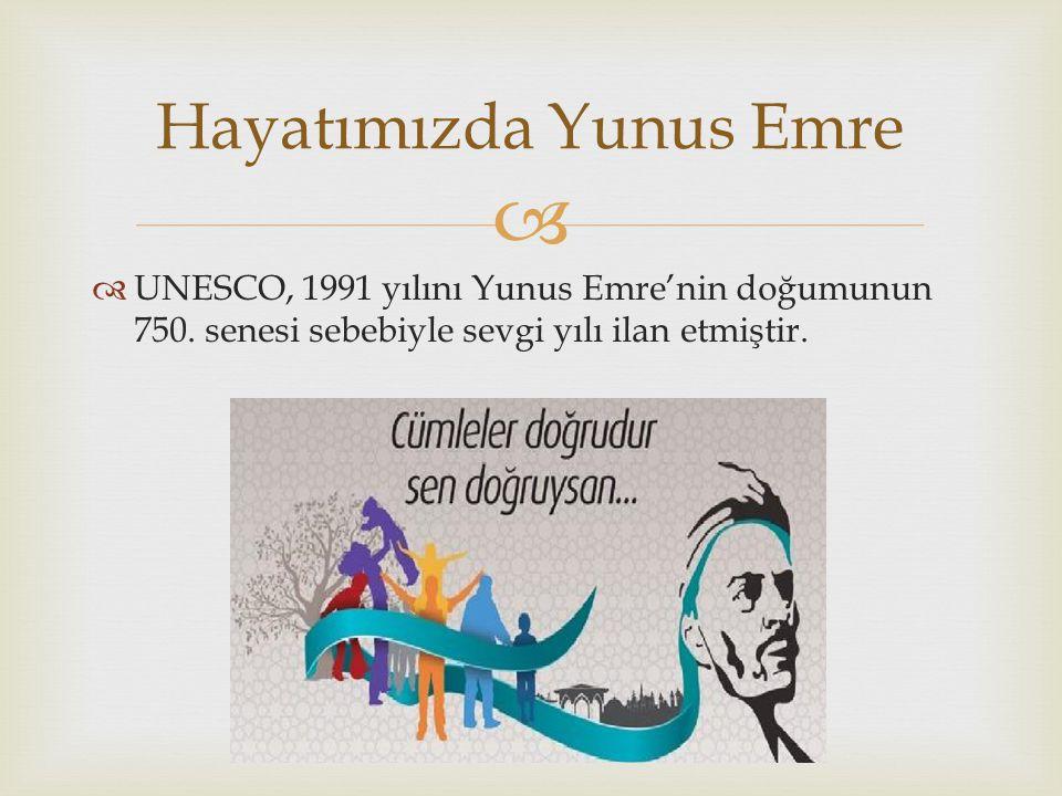   UNESCO, 1991 yılını Yunus Emre'nin doğumunun 750. senesi sebebiyle sevgi yılı ilan etmiştir. Hayatımızda Yunus Emre