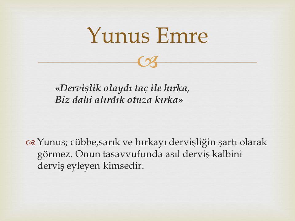  « Dervişlik olaydı taç ile hırka, Biz dahi alırdık otuza kırka»  Yunus; cübbe,sarık ve hırkayı dervişliğin şartı olarak görmez. Onun tasavvufunda a