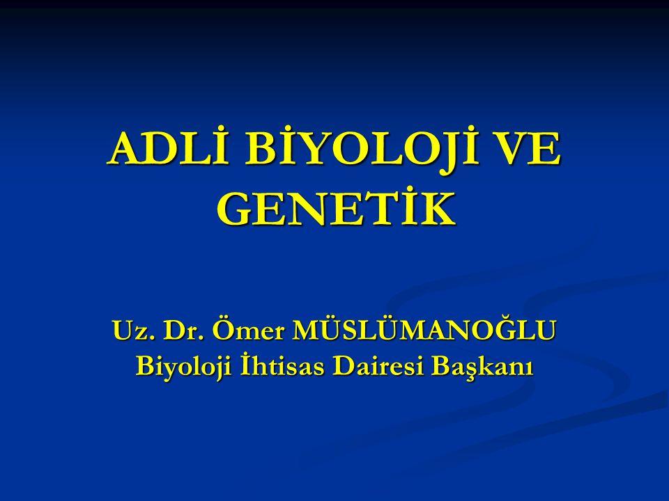 ADLİ BİYOLOJİ VE GENETİK Uz. Dr. Ömer MÜSLÜMANOĞLU Biyoloji İhtisas Dairesi Başkanı