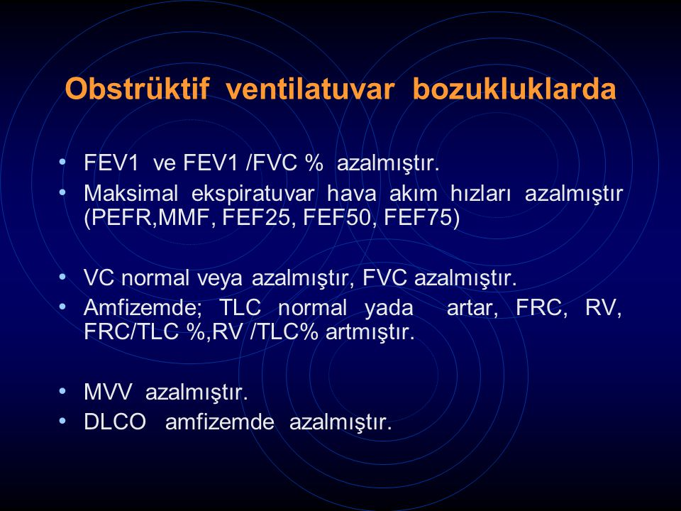 Obstrüktif ventilatuvar bozukluklarda FEV1 ve FEV1 /FVC % azalmıştır. Maksimal ekspiratuvar hava akım hızları azalmıştır (PEFR,MMF, FEF25, FEF50, FEF7