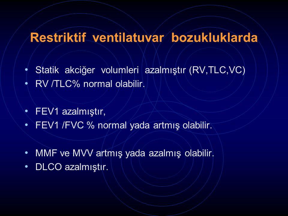 Restriktif ventilatuvar bozukluklarda Statik akciğer volumleri azalmıştır (RV,TLC,VC) RV /TLC% normal olabilir. FEV1 azalmıştır, FEV1 /FVC % normal ya