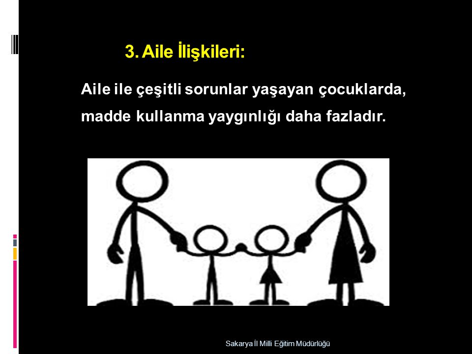 3. Aile İlişkileri: Sakarya İl Milli Eğitim Müdürlüğü Aile ile çeşitli sorunlar yaşayan çocuklarda, madde kullanma yaygınlığı daha fazladır.