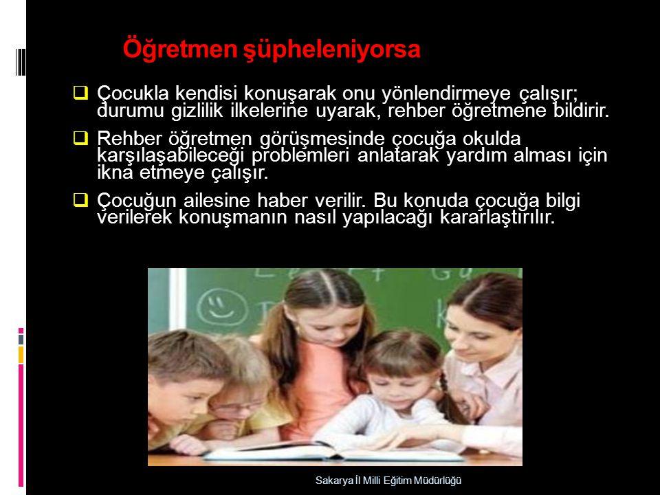 Öğretmen şüpheleniyorsa  Çocukla kendisi konuşarak onu yönlendirmeye çalışır; durumu gizlilik ilkelerine uyarak, rehber öğretmene bildirir.  Rehber