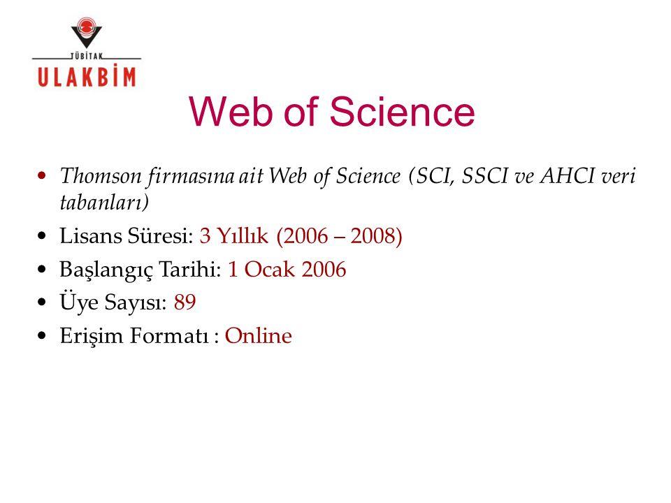 Web of Science Thomson firmasına ait Web of Science (SCI, SSCI ve AHCI veri tabanları) Lisans Süresi: 3 Yıllık (2006 – 2008) Başlangıç Tarihi: 1 Ocak 2006 Üye Sayısı: 89 Erişim Formatı : Online